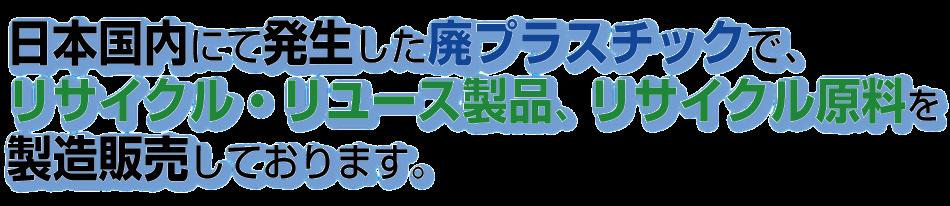 日本国内にて発生した廃プラスチックで、リサイクル・リユース製品、リサイクル原料を製造販売しております。